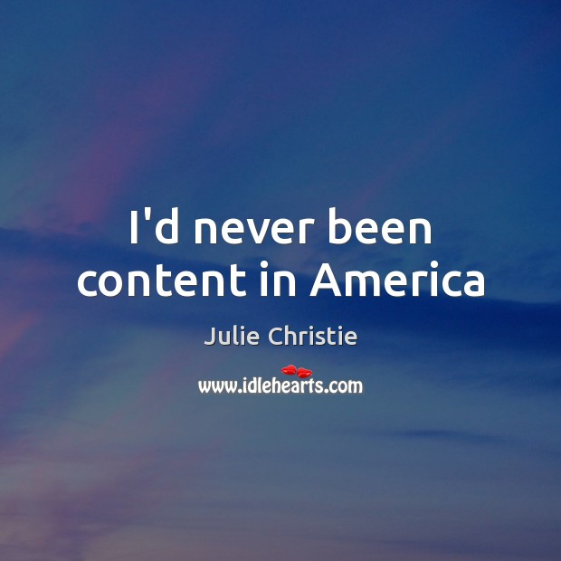 I'd never been content in America Julie Christie Picture Quote
