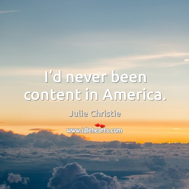 I'd never been content in america. Julie Christie Picture Quote
