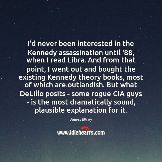 I'd never been interested in the Kennedy assassination until '88, when I James Ellroy Picture Quote
