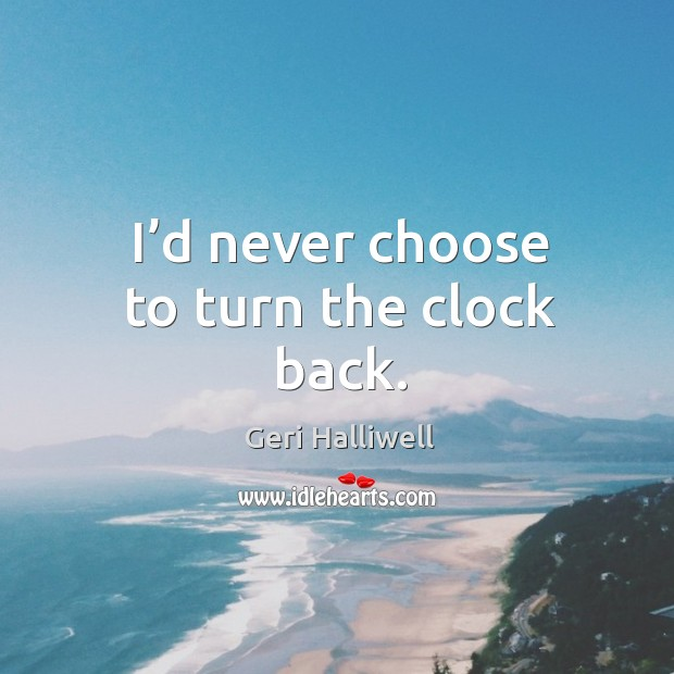 I'd never choose to turn the clock back. Image