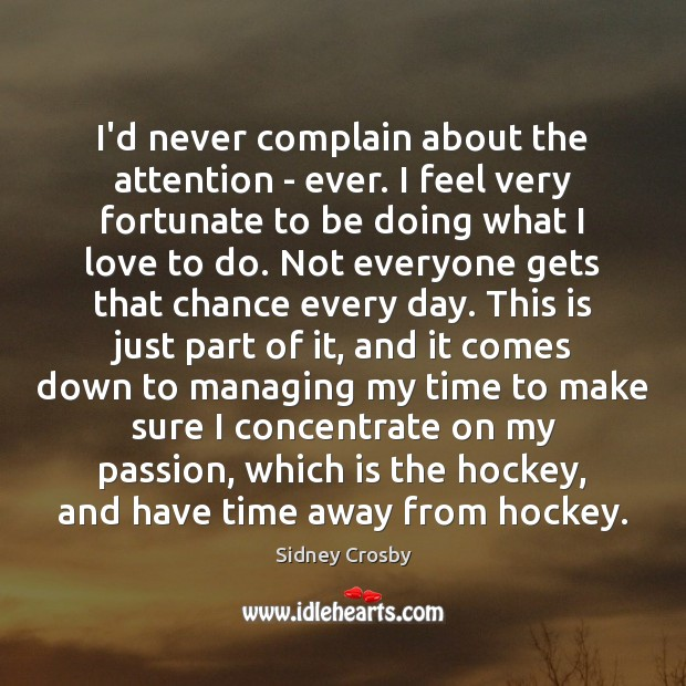 I'd never complain about the attention – ever. I feel very fortunate Sidney Crosby Picture Quote
