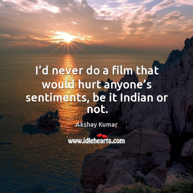 I'd never do a film that would hurt anyone's sentiments, be it indian or not. Image