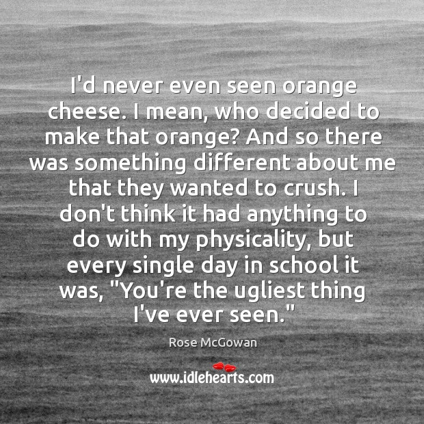 I'd never even seen orange cheese. I mean, who decided to make Rose McGowan Picture Quote