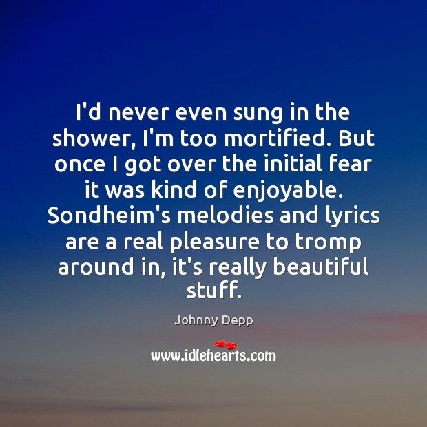 I'd never even sung in the shower, I'm too mortified. But once Johnny Depp Picture Quote