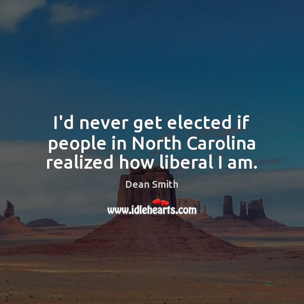 I'd never get elected if people in North Carolina realized how liberal I am. Image