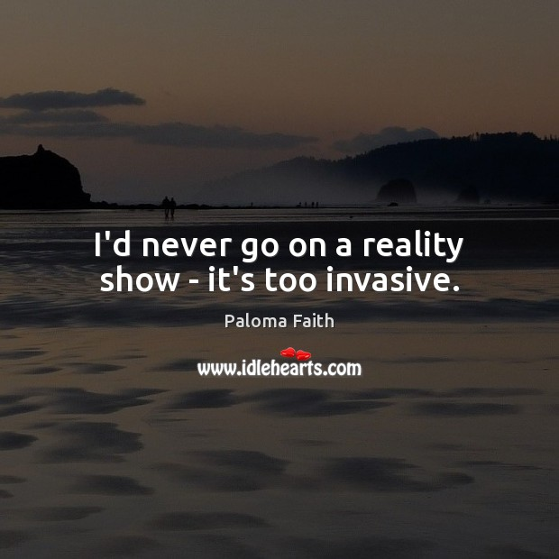 I'd never go on a reality show – it's too invasive. Paloma Faith Picture Quote
