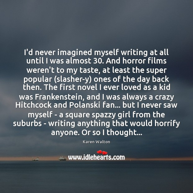 I'd never imagined myself writing at all until I was almost 30. And Karen Walton Picture Quote