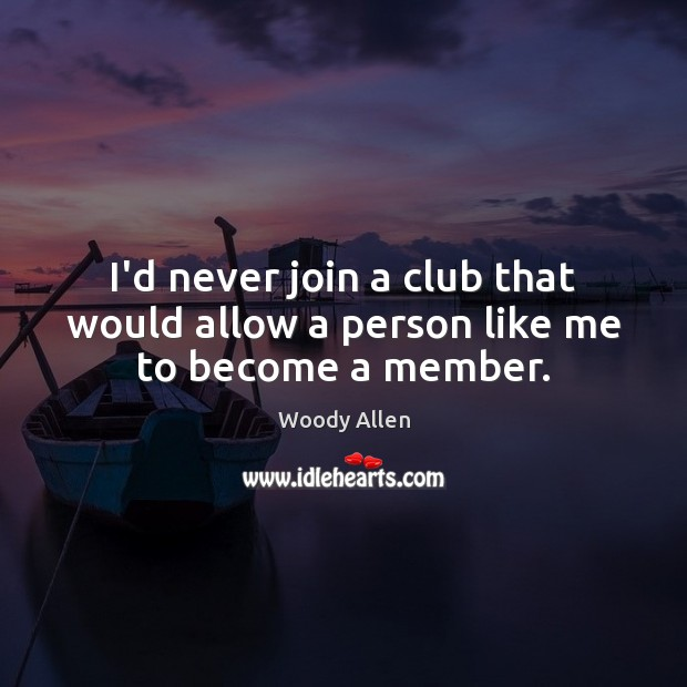 Image, I'd never join a club that would allow a person like me to become a member.