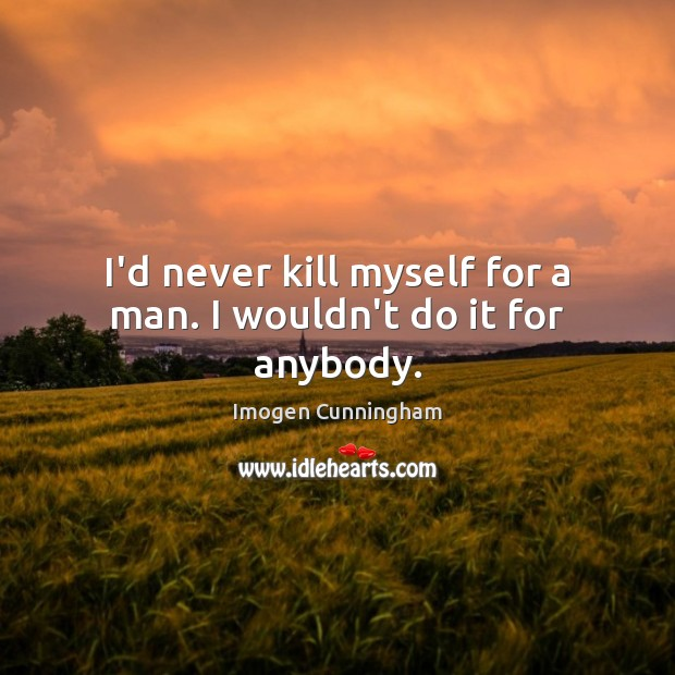 I'd never kill myself for a man. I wouldn't do it for anybody. Imogen Cunningham Picture Quote