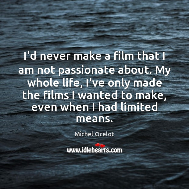 Image, I'd never make a film that I am not passionate about. My