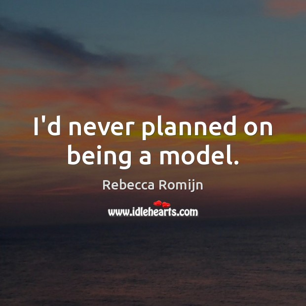 I'd never planned on being a model. Rebecca Romijn Picture Quote