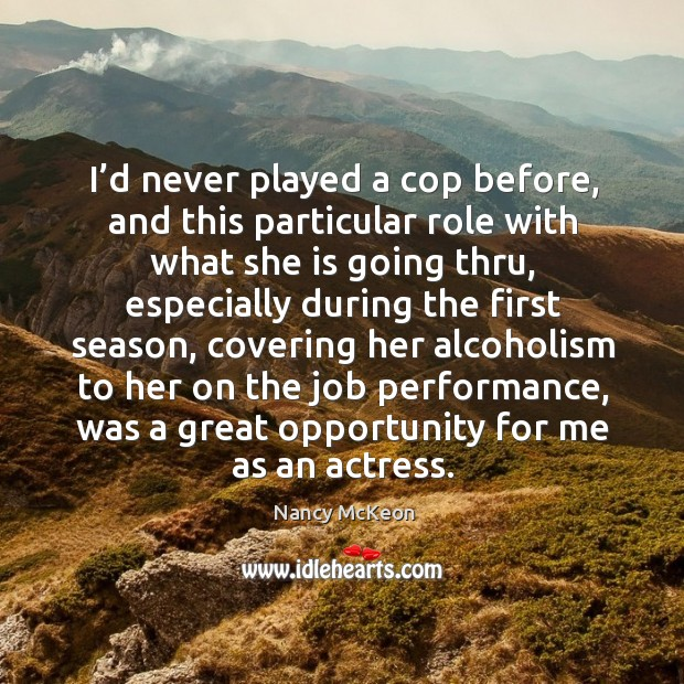 I'd never played a cop before, and this particular role with what she is going thru Nancy McKeon Picture Quote
