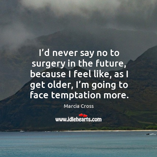 I'd never say no to surgery in the future, because I feel like, as I get older, I'm going to face temptation more. Image