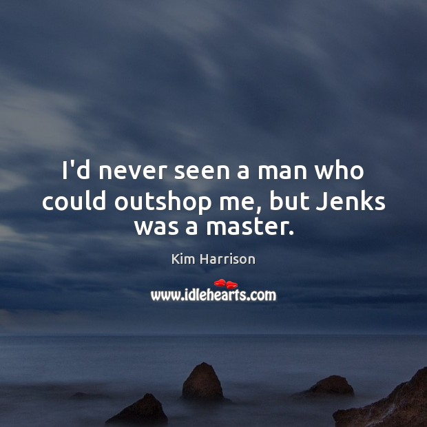 I'd never seen a man who could outshop me, but Jenks was a master. Kim Harrison Picture Quote