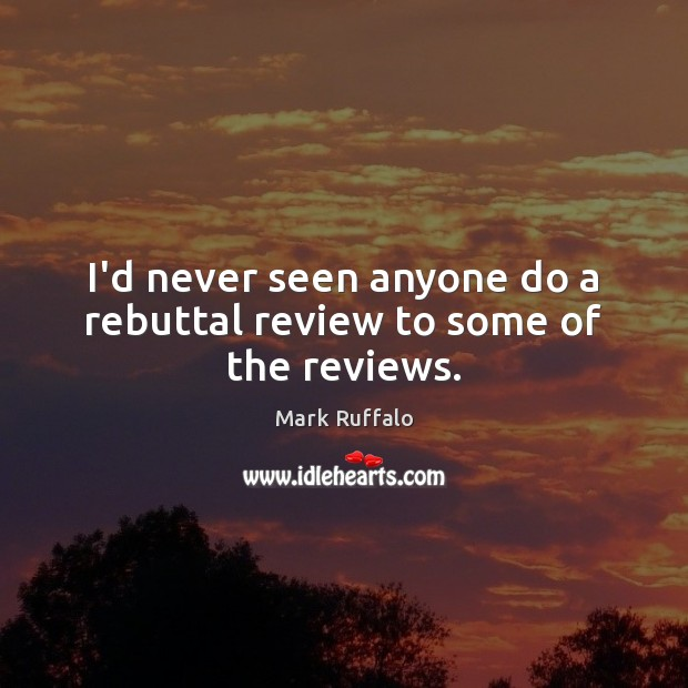 I'd never seen anyone do a rebuttal review to some of the reviews. Mark Ruffalo Picture Quote
