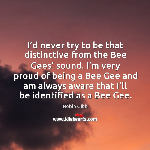 I'd never try to be that distinctive from the bee gees' sound. Robin Gibb Picture Quote