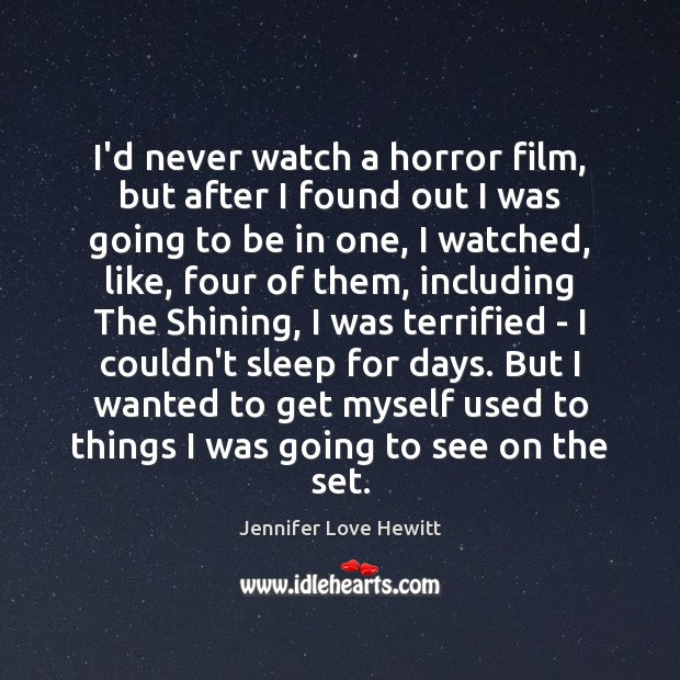 I'd never watch a horror film, but after I found out I Jennifer Love Hewitt Picture Quote