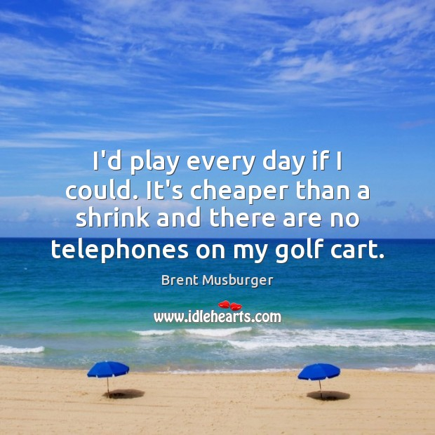 I'd play every day if I could. It's cheaper than a shrink Image