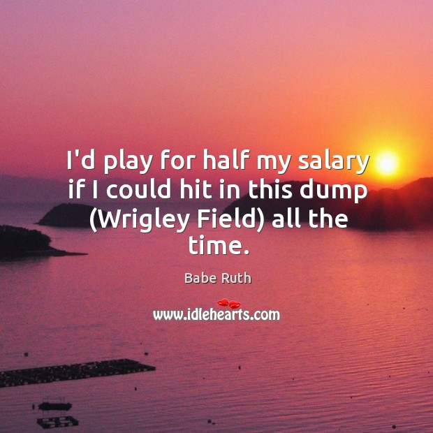 I'd play for half my salary if I could hit in this dump (Wrigley Field) all the time. Babe Ruth Picture Quote