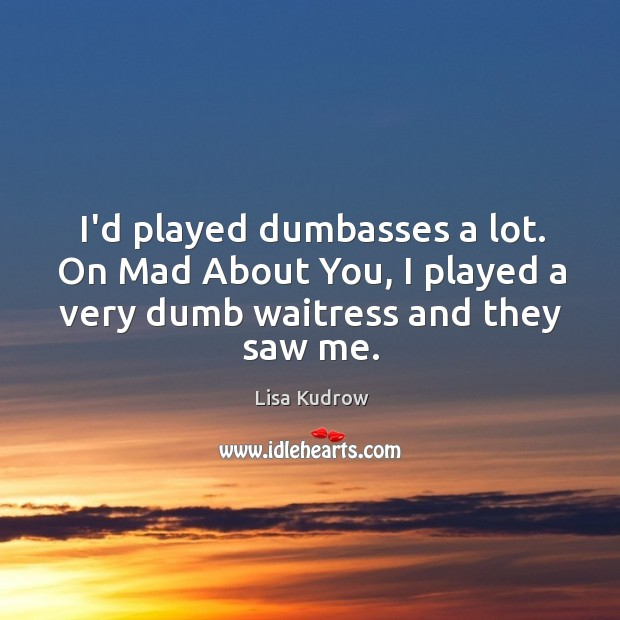 I'd played dumbasses a lot. On Mad About You, I played a Lisa Kudrow Picture Quote