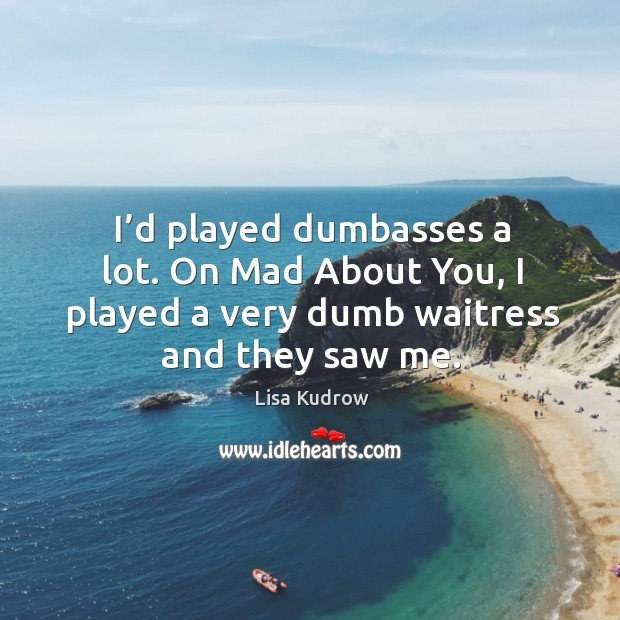 I'd played dumbasses a lot. On mad about you, I played a very dumb waitress and they saw me. Lisa Kudrow Picture Quote
