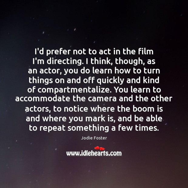 I'd prefer not to act in the film I'm directing. I think, Jodie Foster Picture Quote