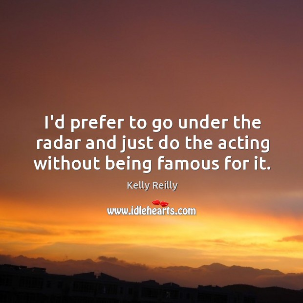 I'd prefer to go under the radar and just do the acting without being famous for it. Image