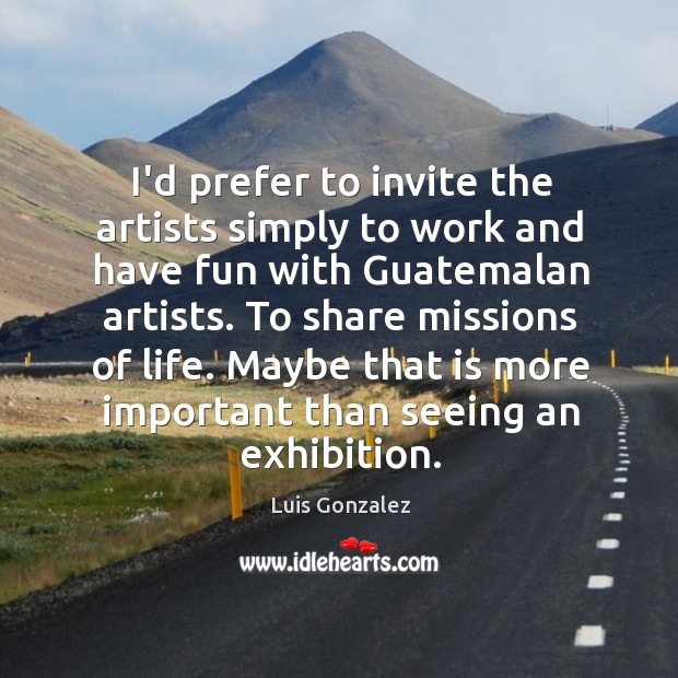 I'd prefer to invite the artists simply to work and have fun Image