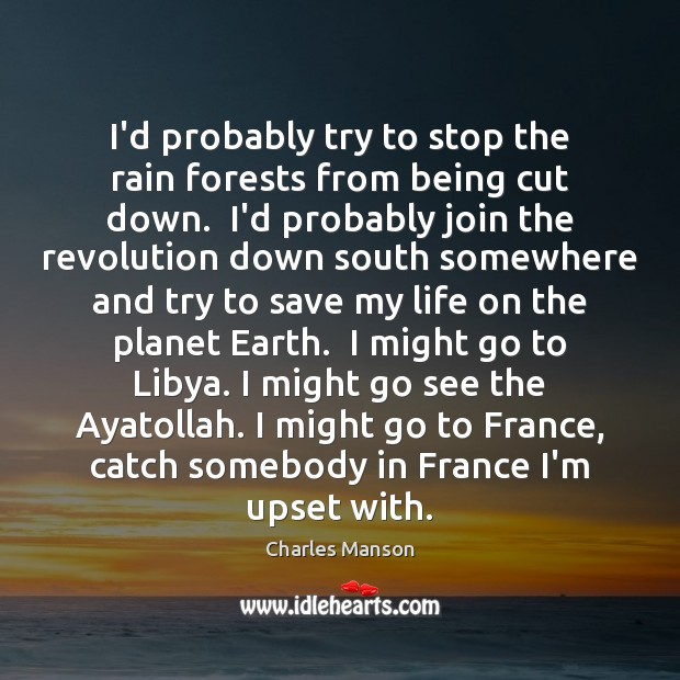 I'd probably try to stop the rain forests from being cut down. Charles Manson Picture Quote