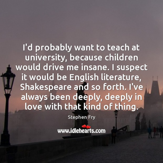 I'd probably want to teach at university, because children would drive me Image