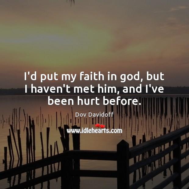 I'd put my faith in God, but I haven't met him, and I've been hurt before. Image