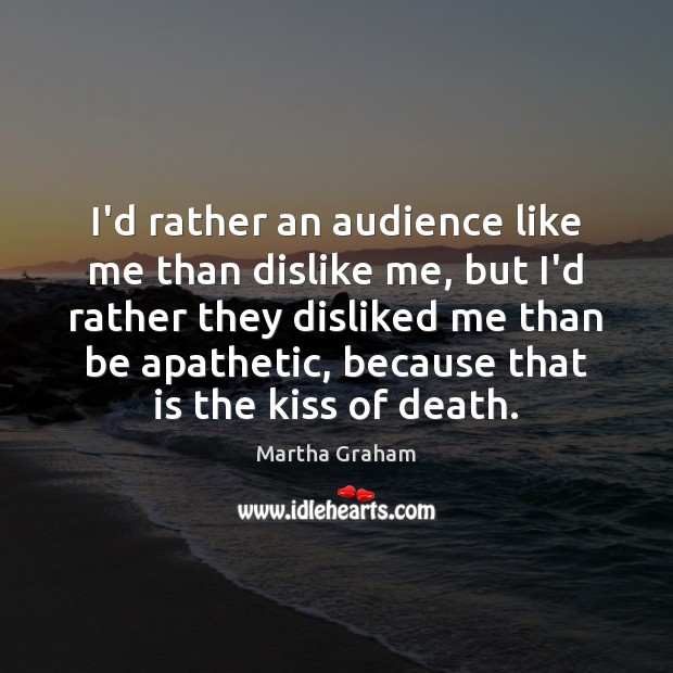 I'd rather an audience like me than dislike me, but I'd rather Martha Graham Picture Quote