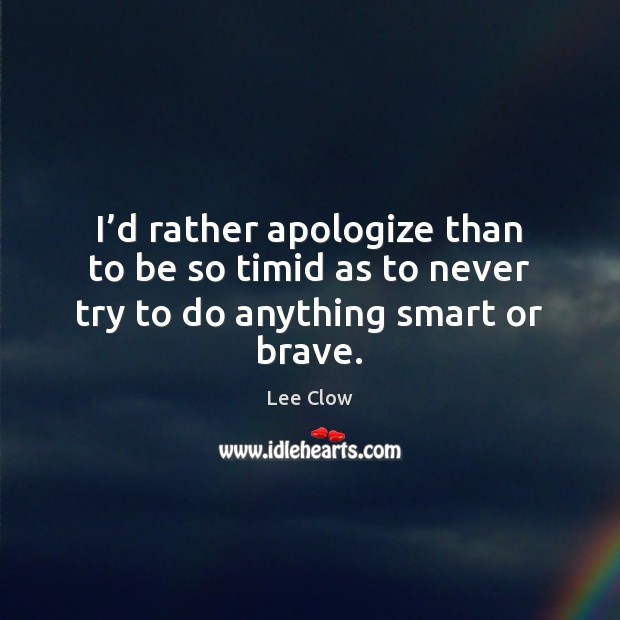 I'd rather apologize than to be so timid as to never try to do anything smart or brave. Image