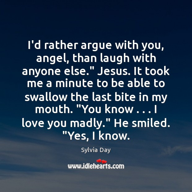 """I'd rather argue with you, angel, than laugh with anyone else."""" Jesus. Sylvia Day Picture Quote"""