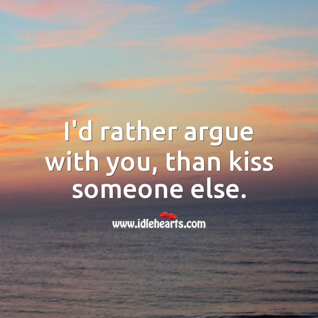 Image, I'd rather argue with you, than kiss someone else.