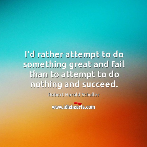 I'd rather attempt to do something great and fail than to attempt to do nothing and succeed. Image