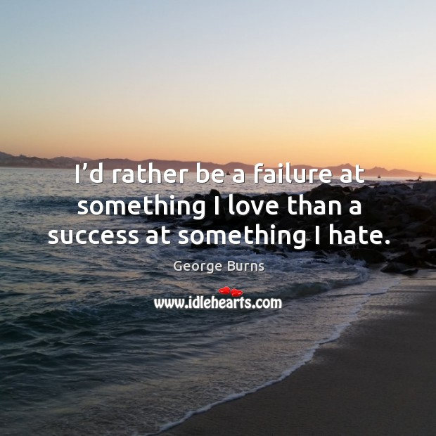 Image, I'd rather be a failure at something I love than a success at something I hate.