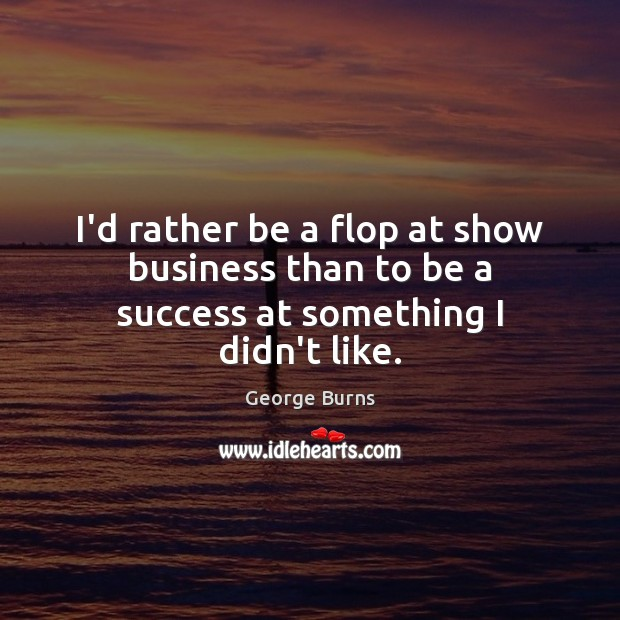 I'd rather be a flop at show business than to be a success at something I didn't like. Image