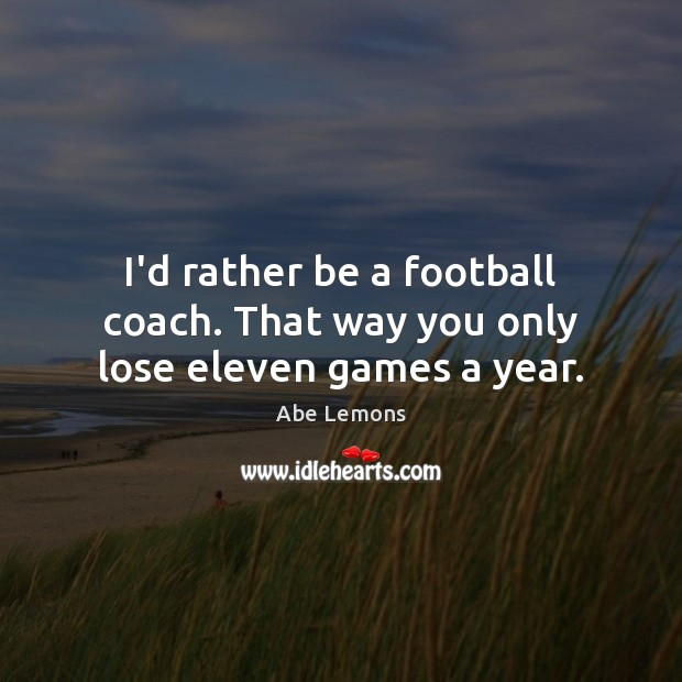 Image, I'd rather be a football coach. That way you only lose eleven games a year.