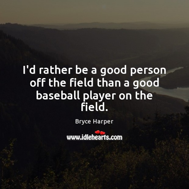 Image, I'd rather be a good person off the field than a good baseball player on the field.