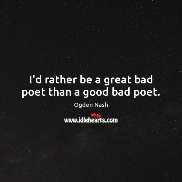 I'd rather be a great bad poet than a good bad poet. Ogden Nash Picture Quote