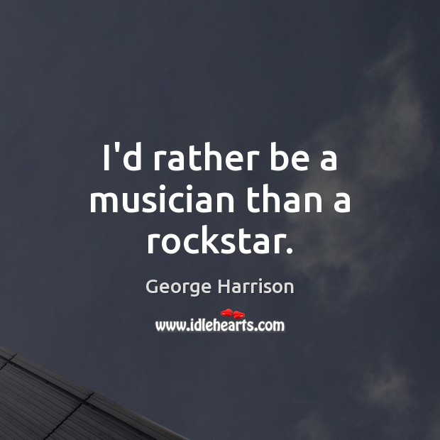 I'd rather be a musician than a rockstar. George Harrison Picture Quote