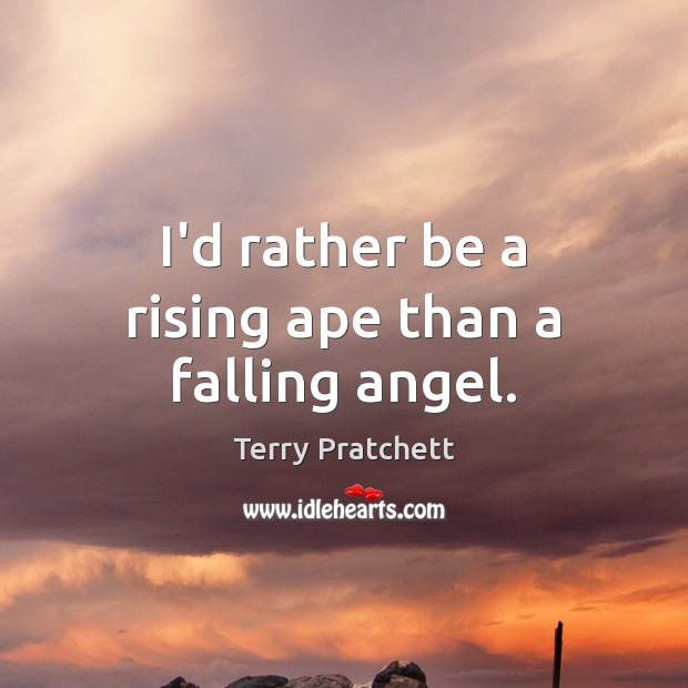 I'd rather be a rising ape than a falling angel. Image