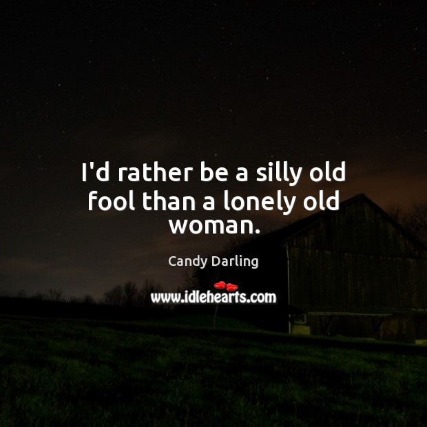 Image, I'd rather be a silly old fool than a lonely old woman.