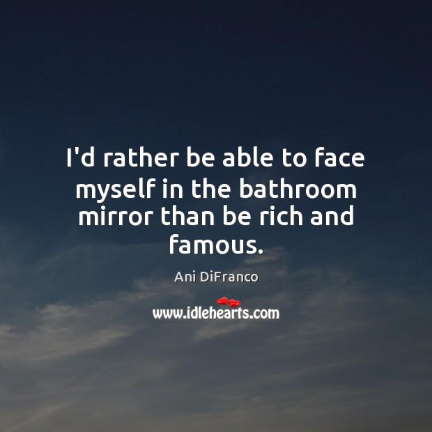 I'd rather be able to face myself in the bathroom mirror than be rich and famous. Ani DiFranco Picture Quote