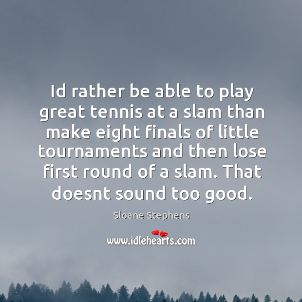 Id rather be able to play great tennis at a slam than Sloane Stephens Picture Quote