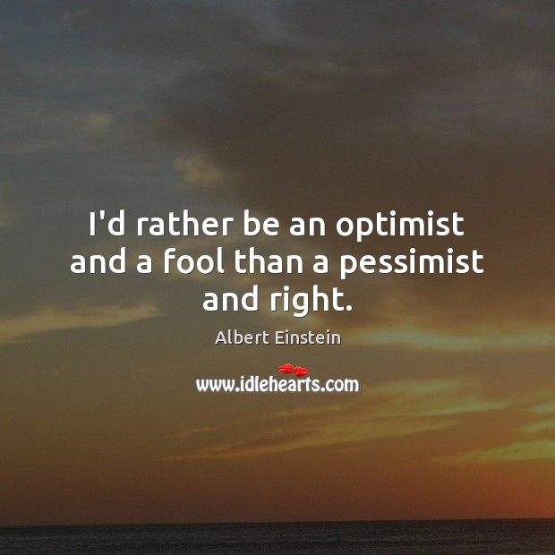 Image, I'd rather be an optimist and a fool than a pessimist and right.