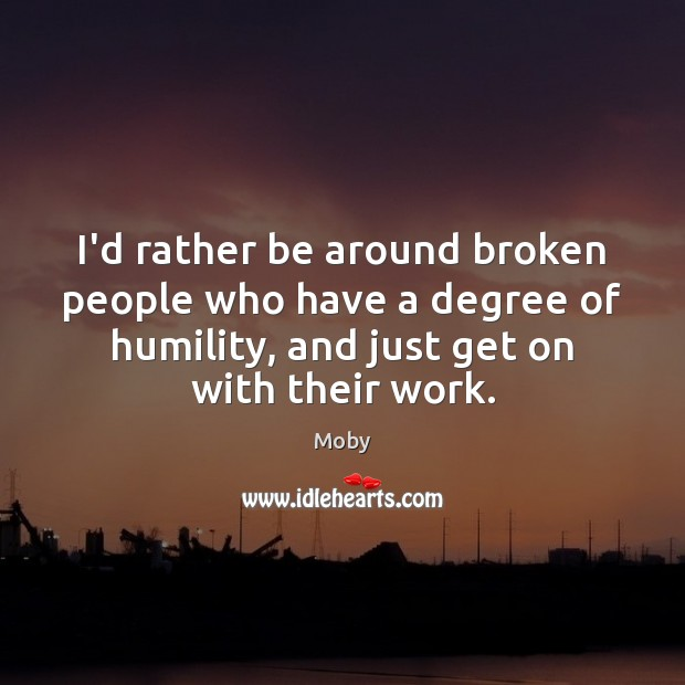 Image, I'd rather be around broken people who have a degree of humility,