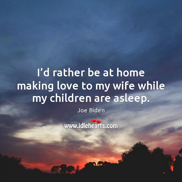 I'd rather be at home making love to my wife while my children are asleep. Making Love Quotes Image