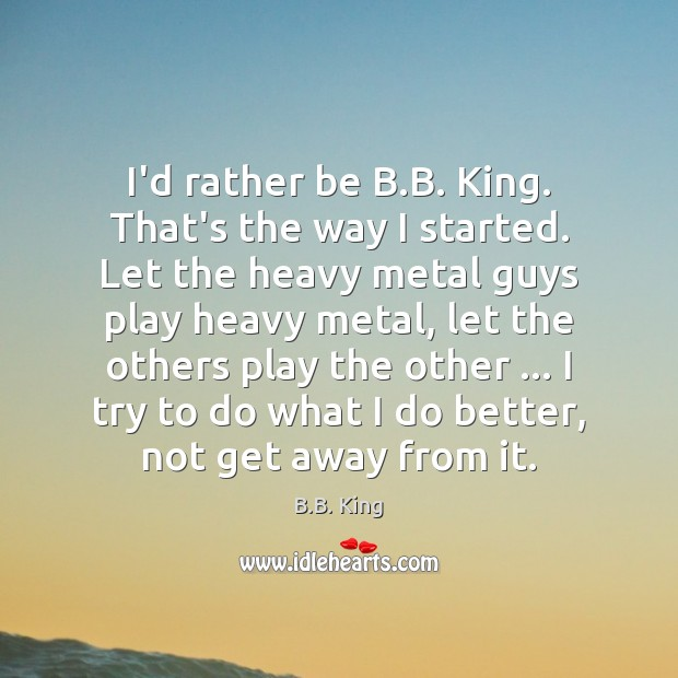 I'd rather be B.B. King. That's the way I started. Let B.B. King Picture Quote